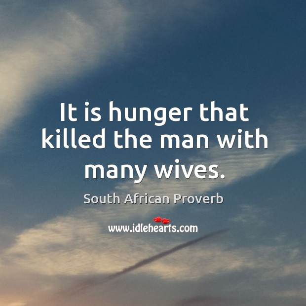 It is hunger that killed the man with many wives. South African Proverbs Image