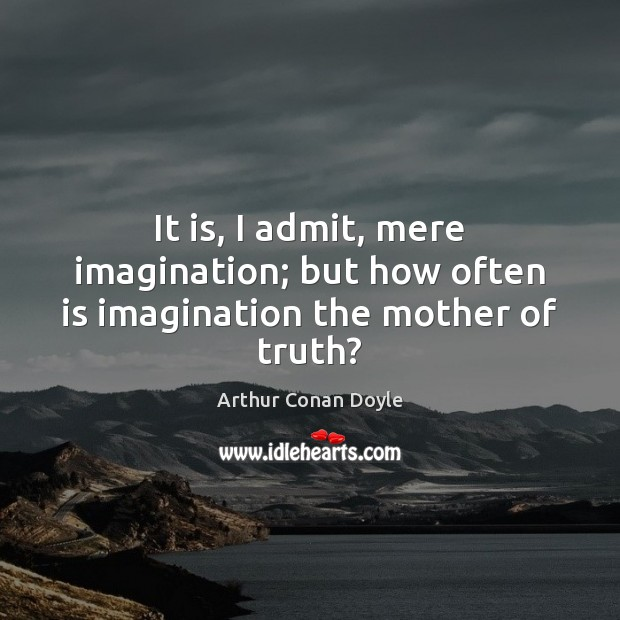 It is, I admit, mere imagination; but how often is imagination the mother of truth? Image