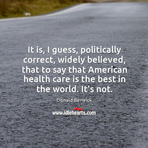 It is, I guess, politically correct, widely believed, that to say that american health Image