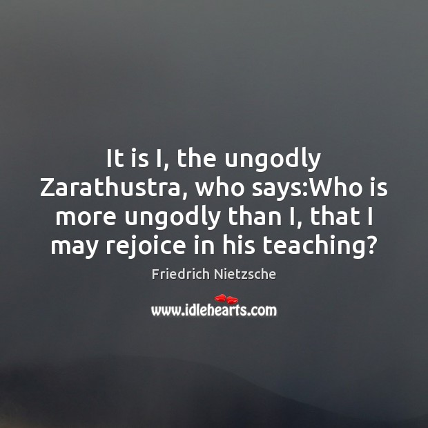 It is I, the unGodly Zarathustra, who says:Who is more unGodly Image