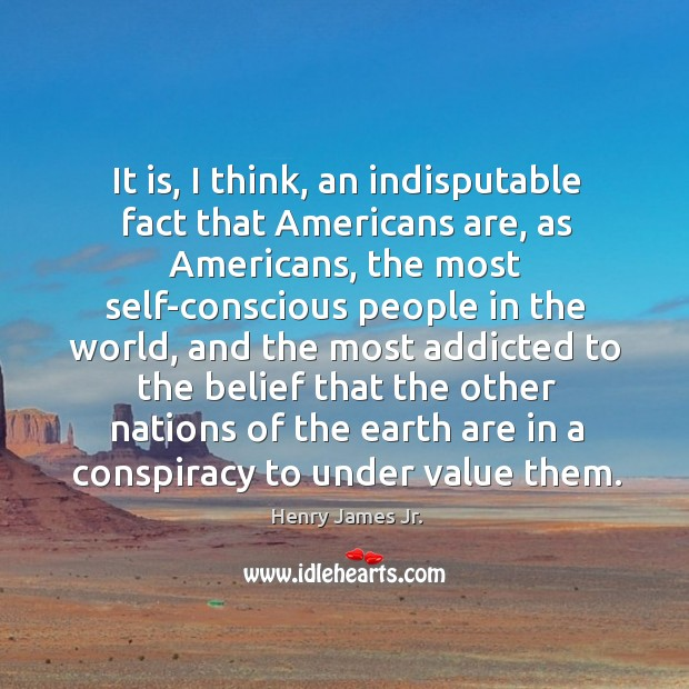 It is, I think, an indisputable fact that americans are, as americans Image