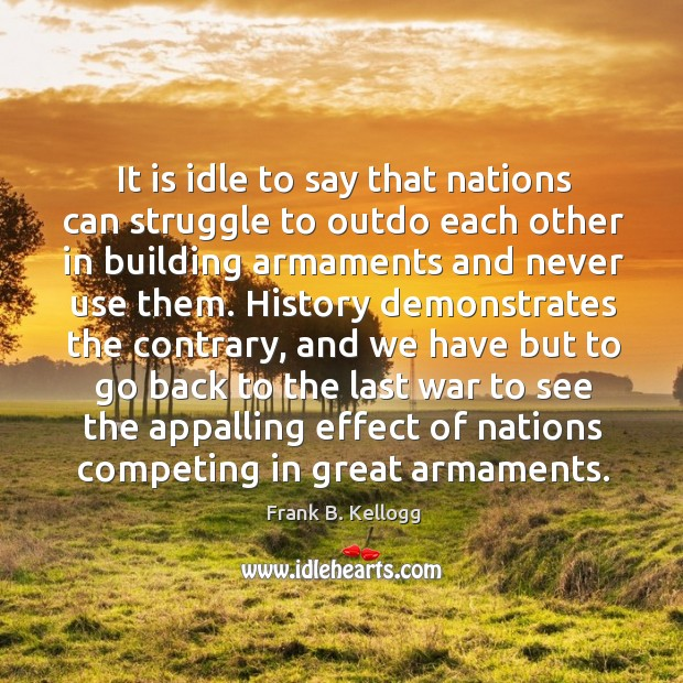 It is idle to say that nations can struggle to outdo each other in building armaments and Frank B. Kellogg Picture Quote
