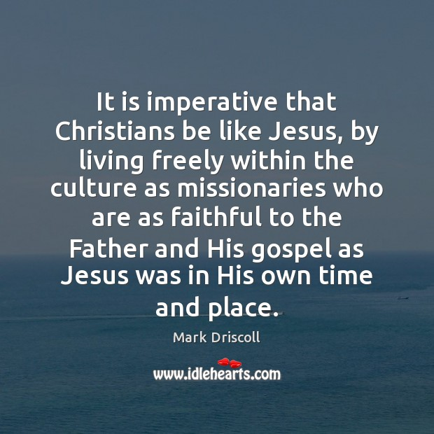 It is imperative that Christians be like Jesus, by living freely within Mark Driscoll Picture Quote