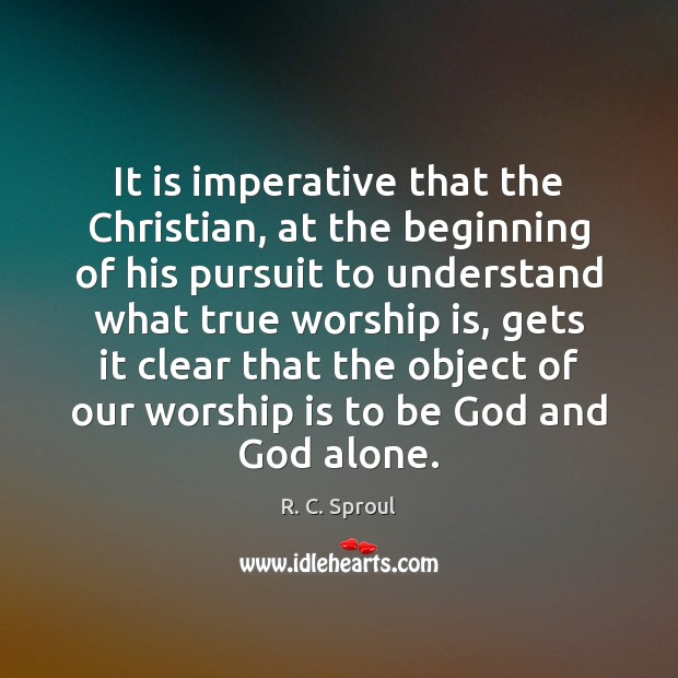 It is imperative that the Christian, at the beginning of his pursuit Worship Quotes Image