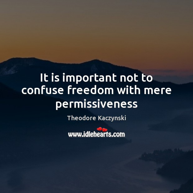 It is important not to confuse freedom with mere permissiveness Image