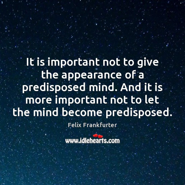 It is important not to give the appearance of a predisposed mind. Image