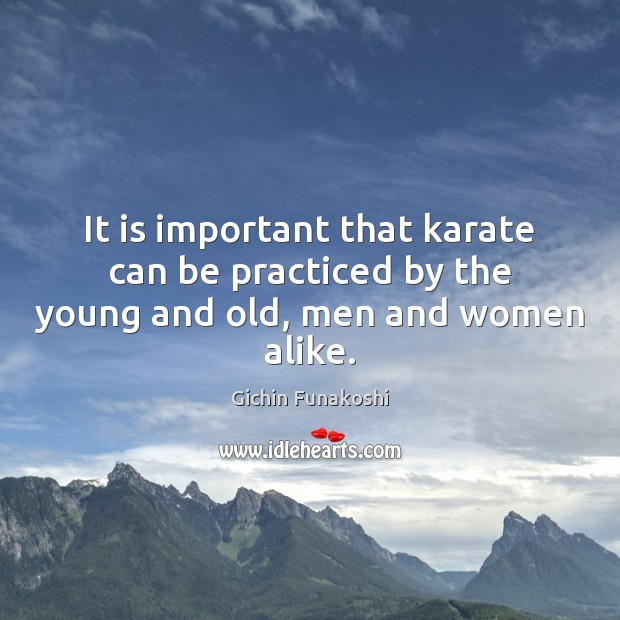It is important that karate can be practiced by the young and old, men and women alike. Gichin Funakoshi Picture Quote