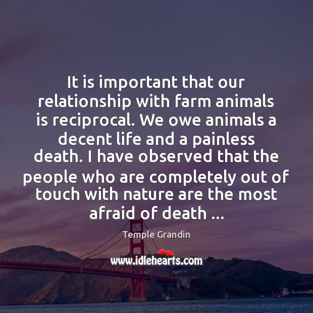 It is important that our relationship with farm animals is reciprocal. We Temple Grandin Picture Quote