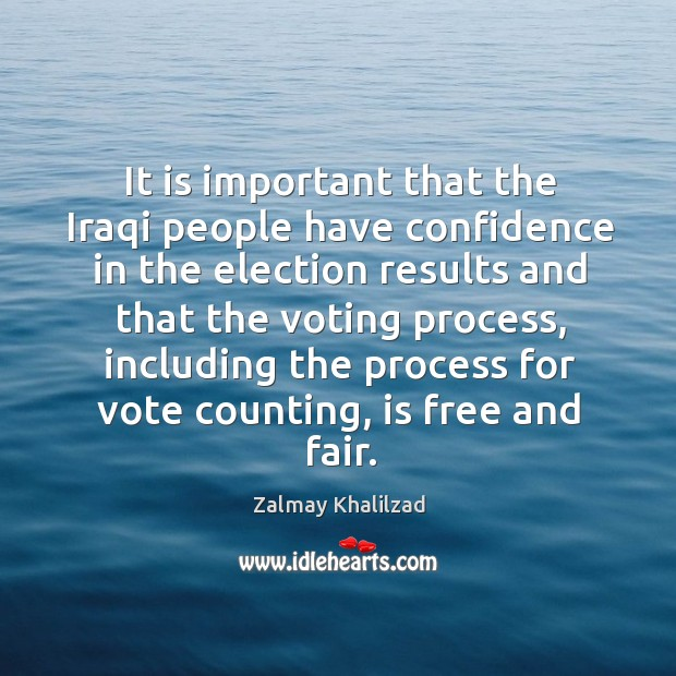 It is important that the iraqi people have confidence in the election results and that the voting process Zalmay Khalilzad Picture Quote