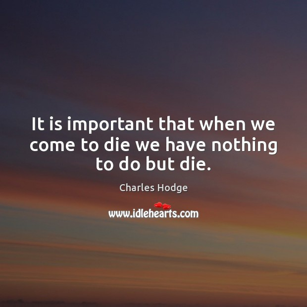 It is important that when we come to die we have nothing to do but die. Charles Hodge Picture Quote