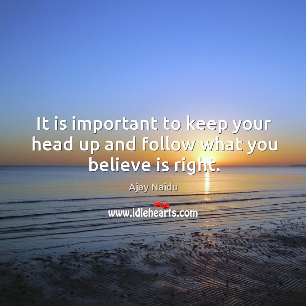 It is important to keep your head up and follow what you believe is right. Image