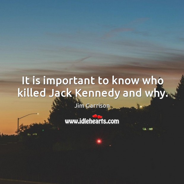 It is important to know who killed jack kennedy and why. Jim Garrison Picture Quote