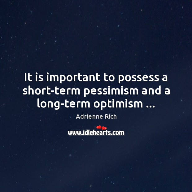 It is important to possess a short-term pessimism and a long-term optimism … Image