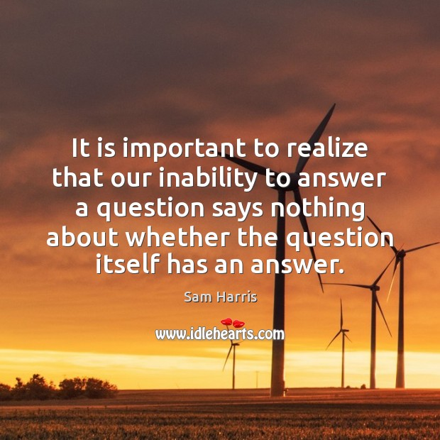 It is important to realize that our inability to answer a question Sam Harris Picture Quote