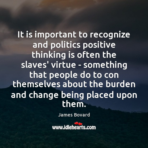 It is important to recognize and politics positive thinking is often the James Bovard Picture Quote