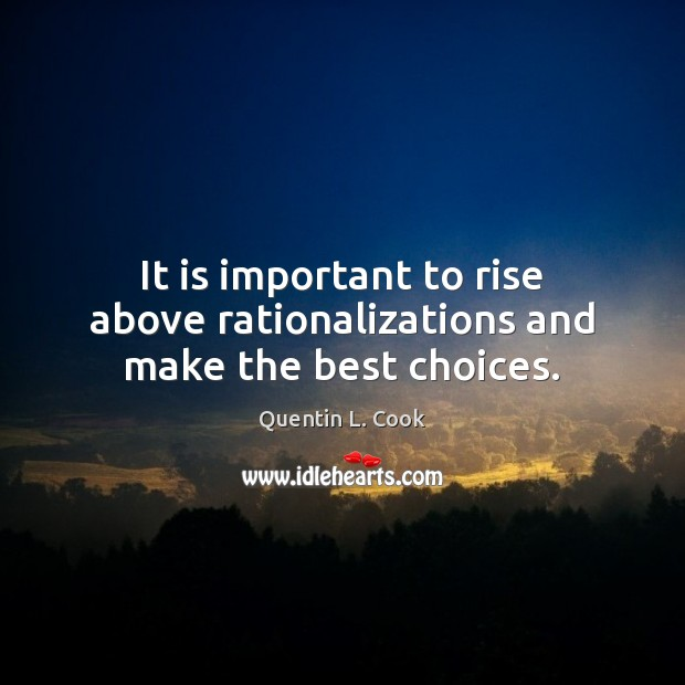 It is important to rise above rationalizations and make the best choices. Quentin L. Cook Picture Quote