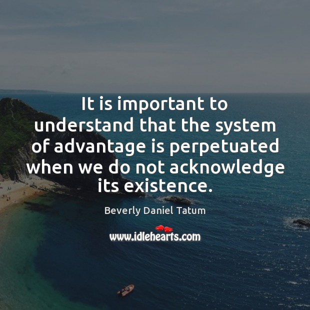 It is important to understand that the system of advantage is perpetuated Beverly Daniel Tatum Picture Quote