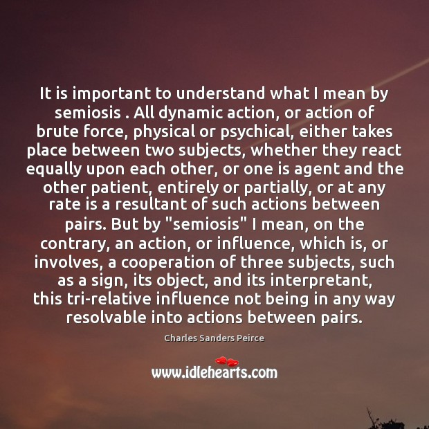 It is important to understand what I mean by semiosis . All dynamic Charles Sanders Peirce Picture Quote