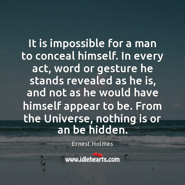 It is impossible for a man to conceal himself. In every act, Ernest Holmes Picture Quote