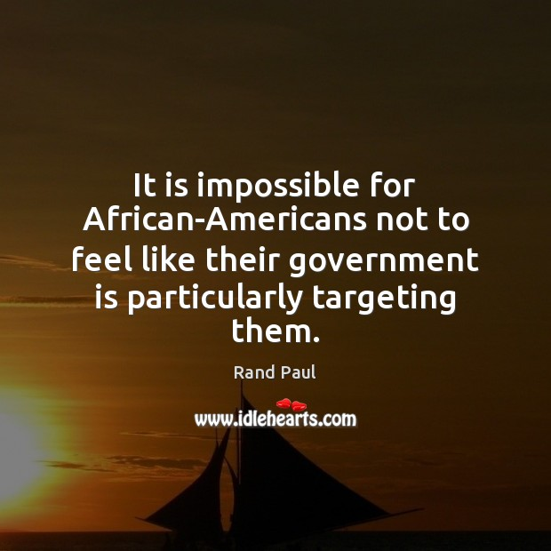 It is impossible for African-Americans not to feel like their government is Rand Paul Picture Quote