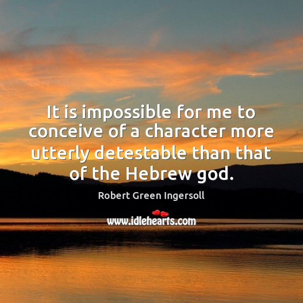 It is impossible for me to conceive of a character more utterly Robert Green Ingersoll Picture Quote