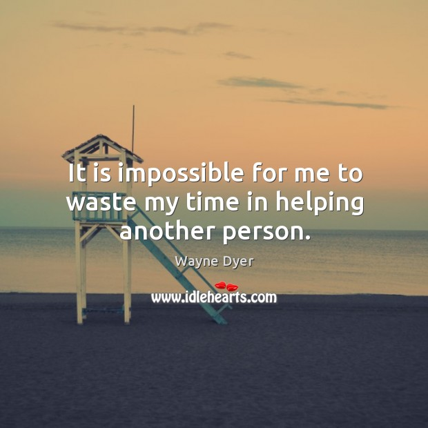 Image, It is impossible for me to waste my time in helping another person.