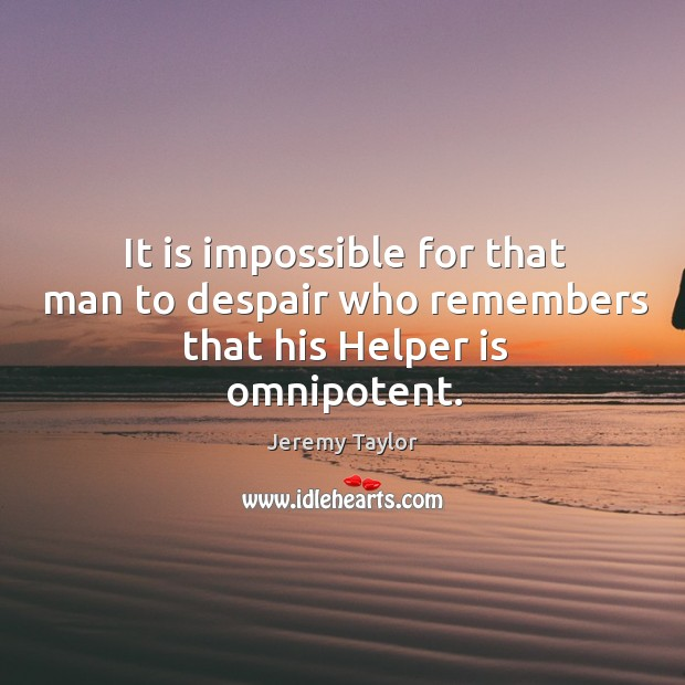 It is impossible for that man to despair who remembers that his Helper is omnipotent. Jeremy Taylor Picture Quote
