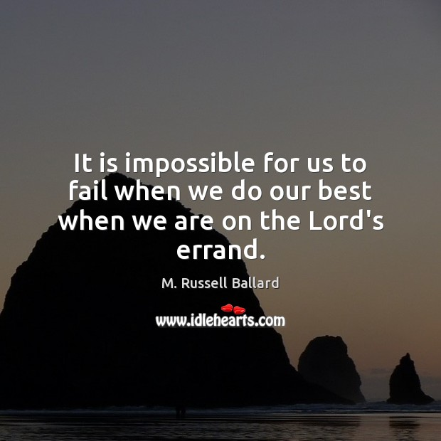 It is impossible for us to fail when we do our best when we are on the Lord's errand. Image