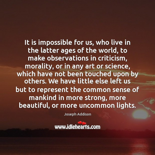 It is impossible for us, who live in the latter ages of Image