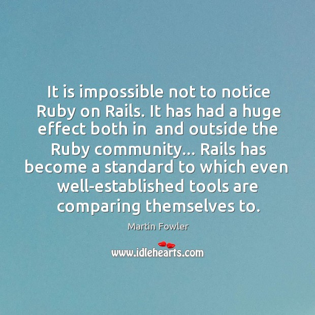 It is impossible not to notice Ruby on Rails. It has had Martin Fowler Picture Quote