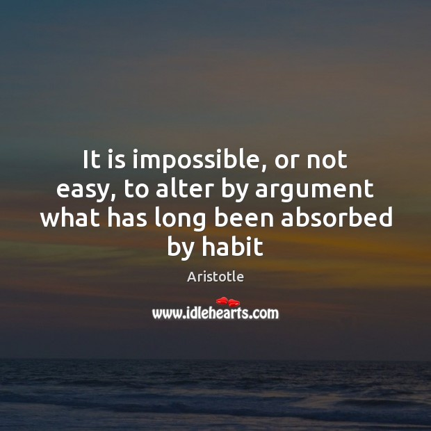 Image, It is impossible, or not easy, to alter by argument what has long been absorbed by habit