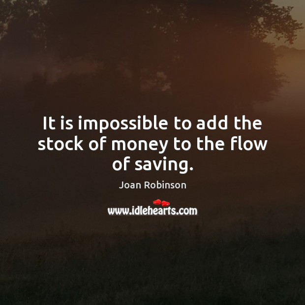It is impossible to add the stock of money to the flow of saving. Joan Robinson Picture Quote