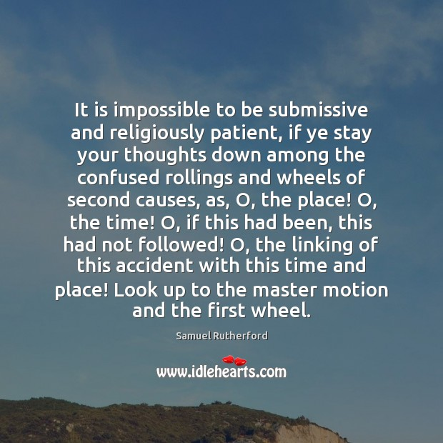 It is impossible to be submissive and religiously patient, if ye stay Samuel Rutherford Picture Quote