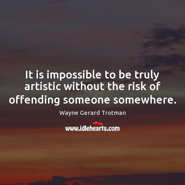 It is impossible to be truly artistic without the risk of offending someone somewhere. Wayne Gerard Trotman Picture Quote