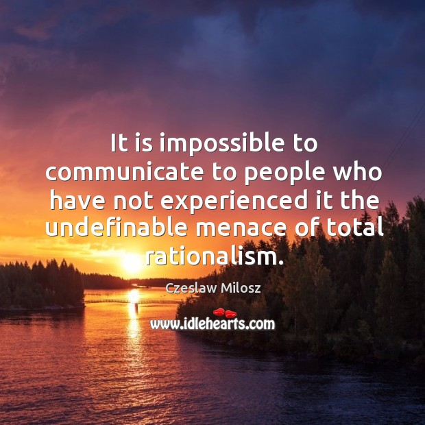 It is impossible to communicate to people who have not experienced it the undefinable menace of total rationalism. Czeslaw Milosz Picture Quote