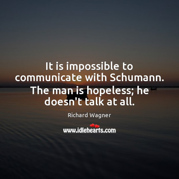 It is impossible to communicate with Schumann. The man is hopeless; he Communication Quotes Image