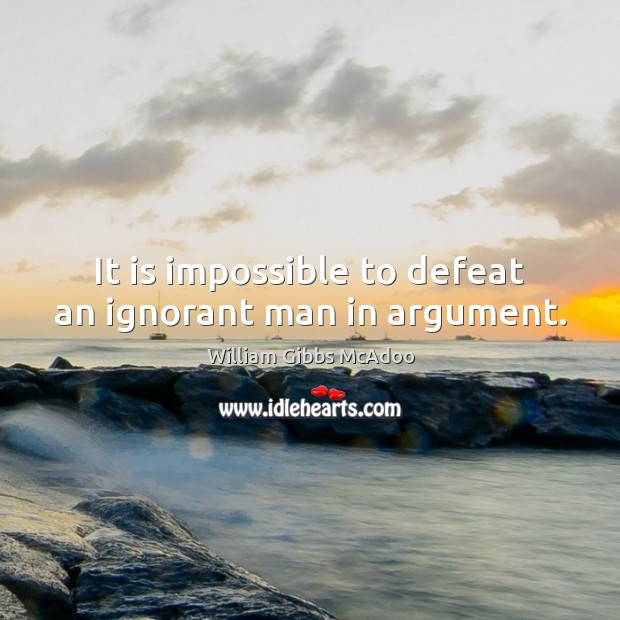 It is impossible to defeat an ignorant man in argument. Image