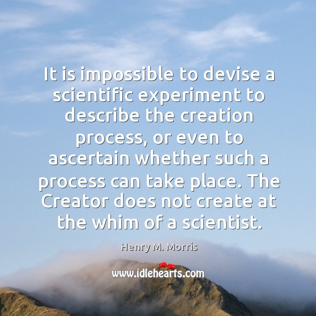 It is impossible to devise a scientific experiment to describe the creation process Image
