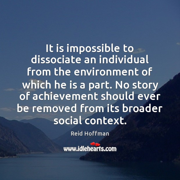 It is impossible to dissociate an individual from the environment of which Reid Hoffman Picture Quote