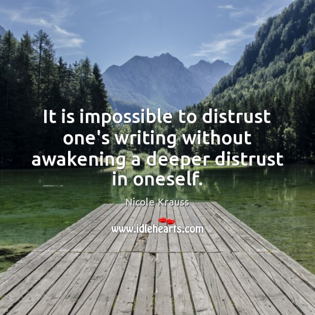 It is impossible to distrust one's writing without awakening a deeper distrust in oneself. Nicole Krauss Picture Quote