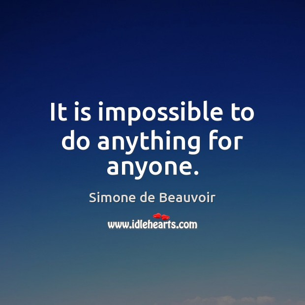 It is impossible to do anything for anyone. Image