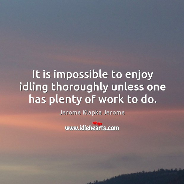 It is impossible to enjoy idling thoroughly unless one has plenty of work to do. Image