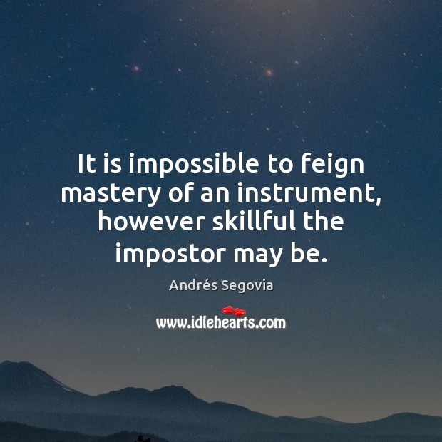 It is impossible to feign mastery of an instrument, however skillful the impostor may be. Andrés Segovia Picture Quote