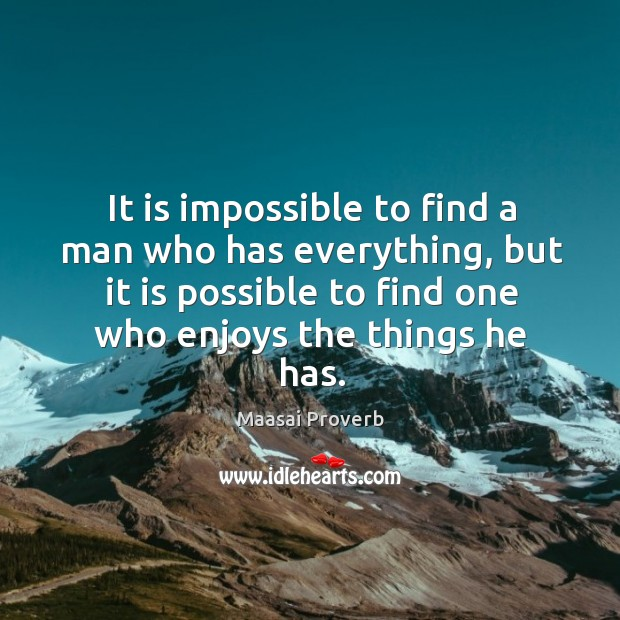 It is impossible to find a man who has everything, but it is possible to find one who enjoys the things he has. Maasai Proverbs Image