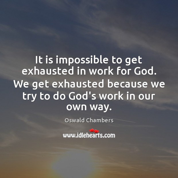 It is impossible to get exhausted in work for God. We get Oswald Chambers Picture Quote
