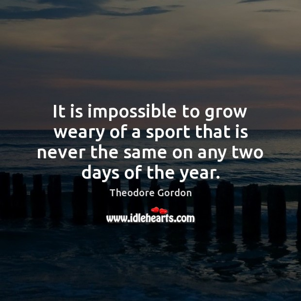 It is impossible to grow weary of a sport that is never Theodore Gordon Picture Quote