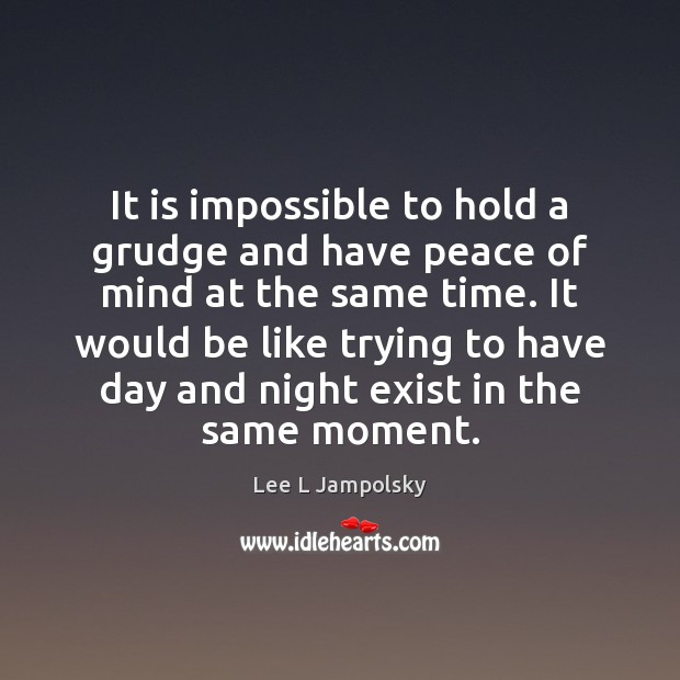 It is impossible to hold a grudge and have peace of mind Grudge Quotes Image