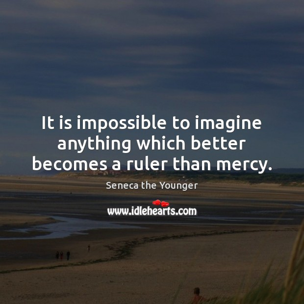 Image, It is impossible to imagine anything which better becomes a ruler than mercy.
