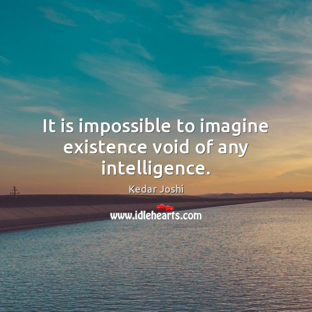 It is impossible to imagine existence void of any intelligence. Kedar Joshi Picture Quote