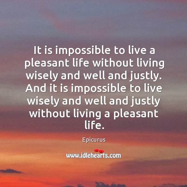 Image, It is impossible to live a pleasant life without living wisely and well and justly.